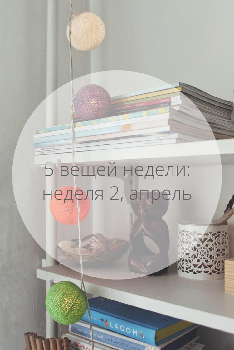 5 вещей недели: неделя 2 апрель | Slow Life Blog