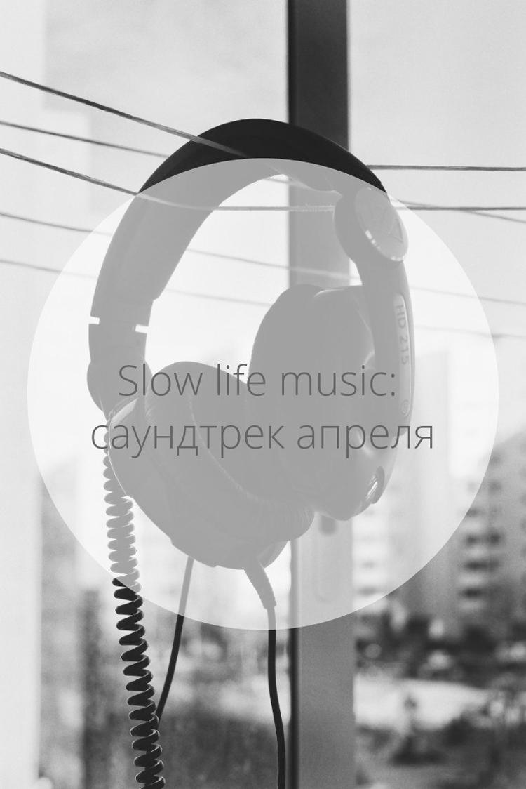 Slow life music: саундтрек апреля | Slow Life Blog