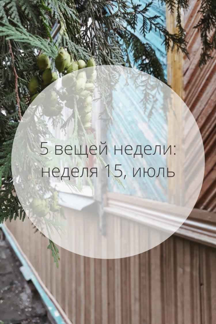 5 вещей недели: неделя 15, июль | Slow Life Blog