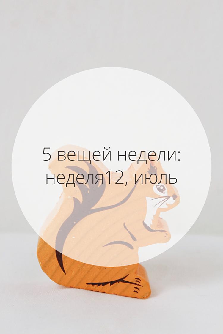5 вещей недели: неделя 12, июль | Slow Life Blog