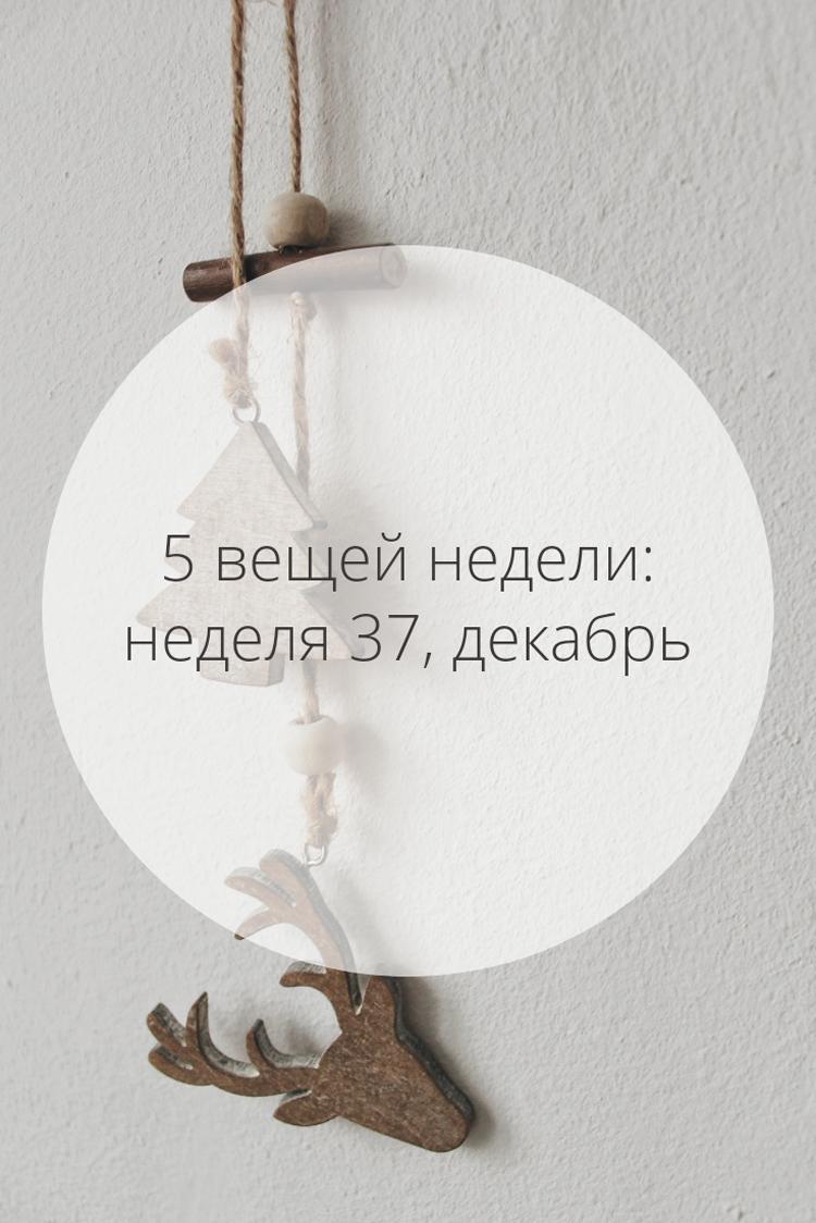5 вещей недели: неделя 37, декабрь | Slow Life Blog