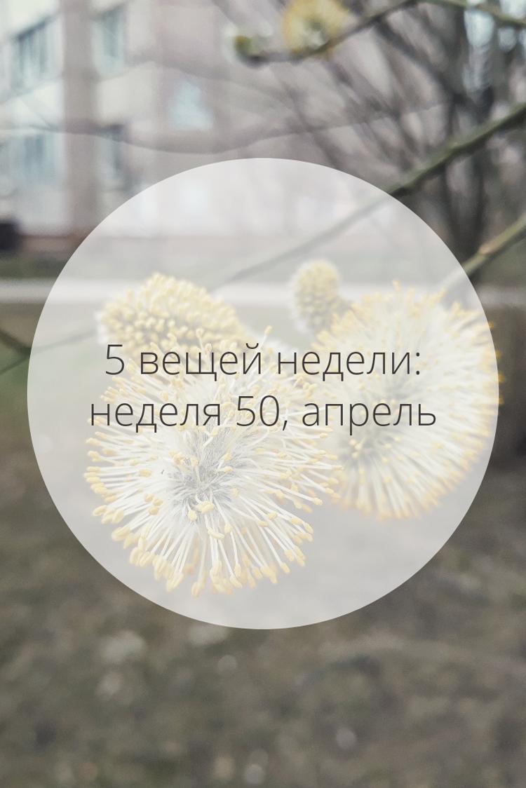 5 вещей недели: неделя 50, апрель | Slow Life Blog