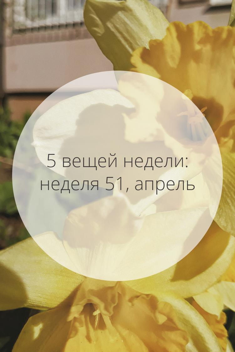 5 вещей недели: неделя 51, апрель | Slow Life Blog