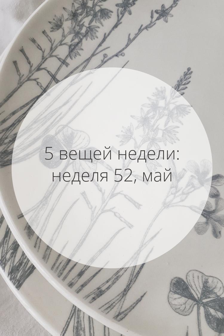 5 вещей недели: неделя 52, май | Slow Life Blog